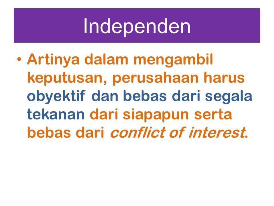 Independen Artinya dalam mengambil keputusan, perusahaan harus obyektif dan bebas dari segala tekanan dari siapapun serta bebas dari conflict of inter