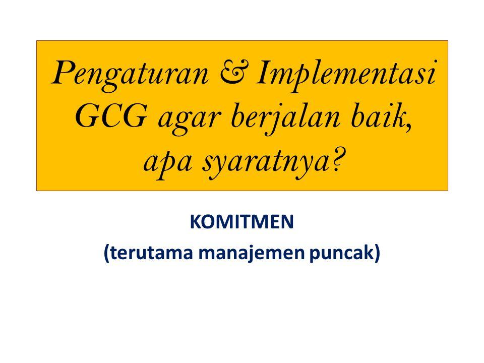 Pengaturan & Implementasi GCG agar berjalan baik, apa syaratnya? KOMITMEN (terutama manajemen puncak)