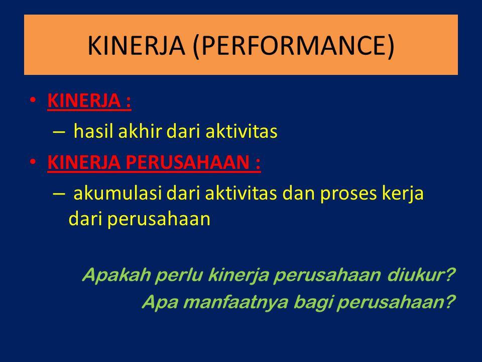 KINERJA (PERFORMANCE) KINERJA : – hasil akhir dari aktivitas KINERJA PERUSAHAAN : – akumulasi dari aktivitas dan proses kerja dari perusahaan Apakah p