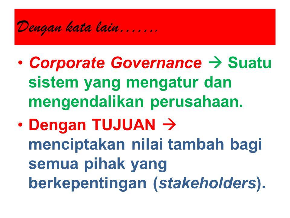 Dengan kata lain……. Corporate Governance  Suatu sistem yang mengatur dan mengendalikan perusahaan. Dengan TUJUAN  menciptakan nilai tambah bagi semu