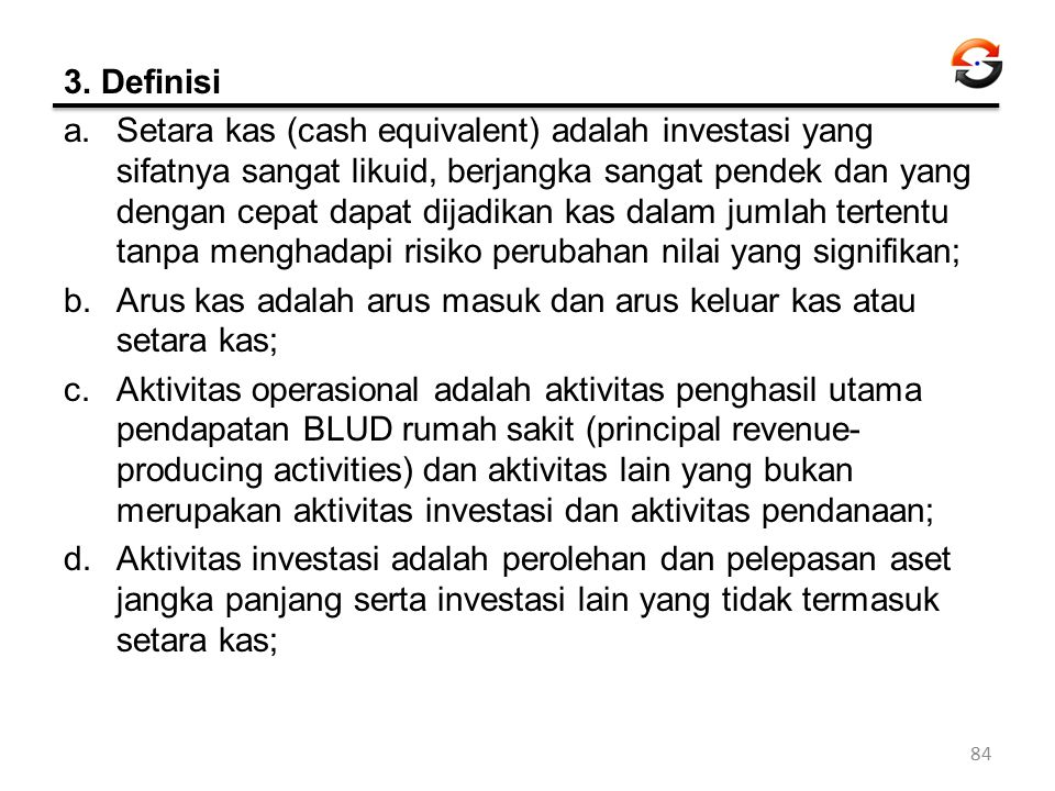 3. Definisi a.Setara kas (cash equivalent) adalah investasi yang sifatnya sangat likuid, berjangka sangat pendek dan yang dengan cepat dapat dijadikan