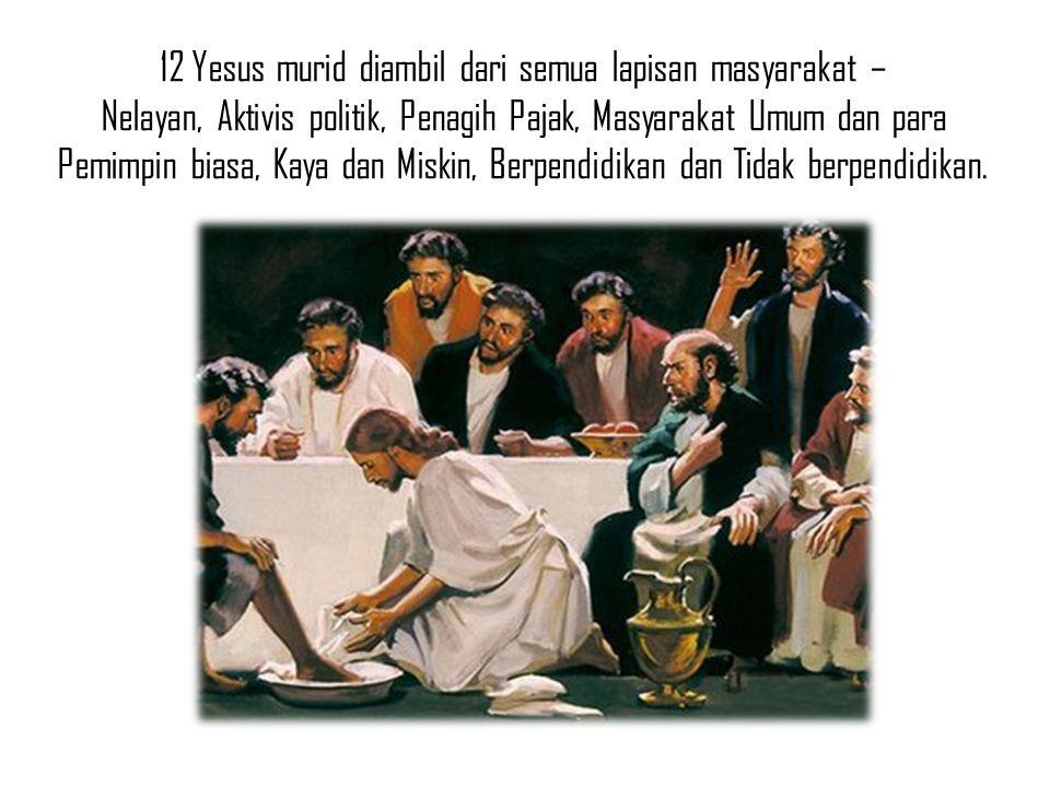 12 Yesus murid diambil dari semua lapisan masyarakat – Nelayan, Aktivis politik, Penagih Pajak, Masyarakat Umum dan para Pemimpin biasa, Kaya dan Miskin, Berpendidikan dan Tidak berpendidikan.