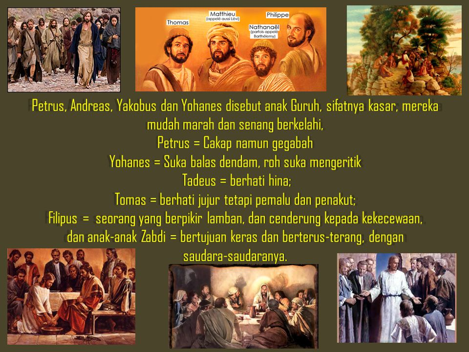Petrus, Andreas, Yakobus dan Yohanes disebut anak Guruh, sifatnya kasar, mereka mudah marah dan senang berkelahi, Petrus = Cakap namun gegabah Yohanes = Suka balas dendam, roh suka mengeritik Tadeus = berhati hina; Tomas = berhati jujur tetapi pemalu dan penakut; Filipus = seorang yang berpikir lamban, dan cenderung kepada kekecewaan, dan anak ‑ anak Zabdi = bertujuan keras dan berterus ‑ terang, dengan saudara ‑ saudaranya.