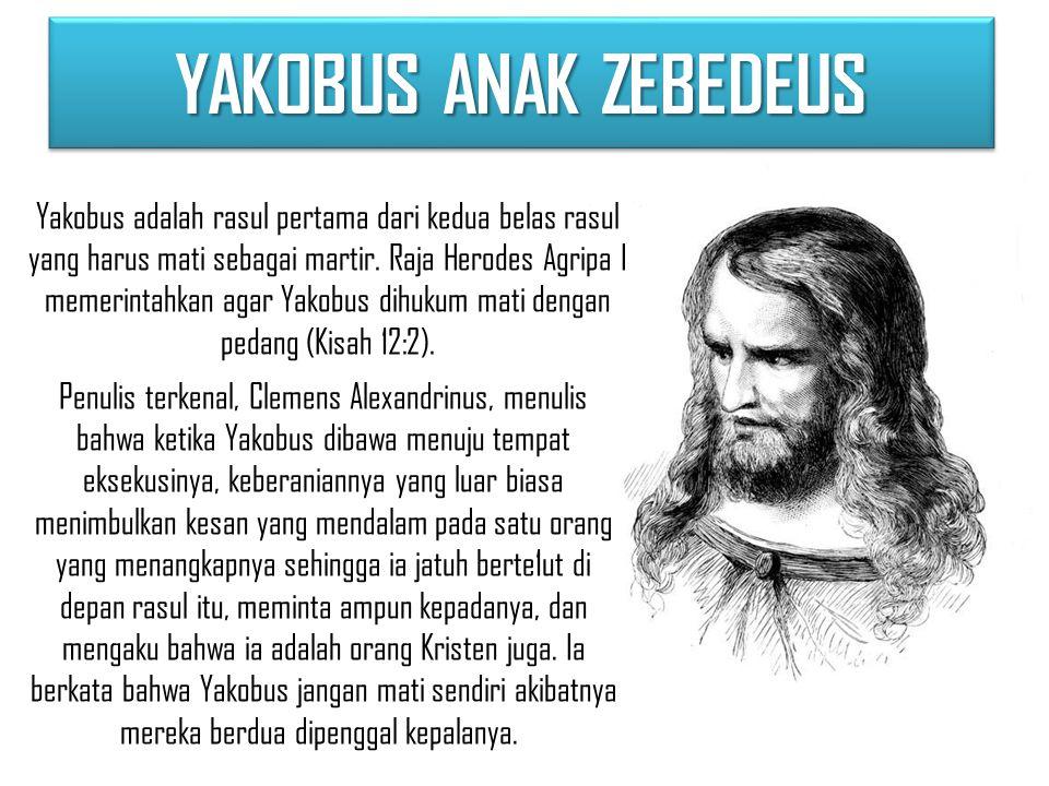 YAKOBUS ANAK ZEBEDEUS Yakobus adalah rasul pertama dari kedua belas rasul yang harus mati sebagai martir.