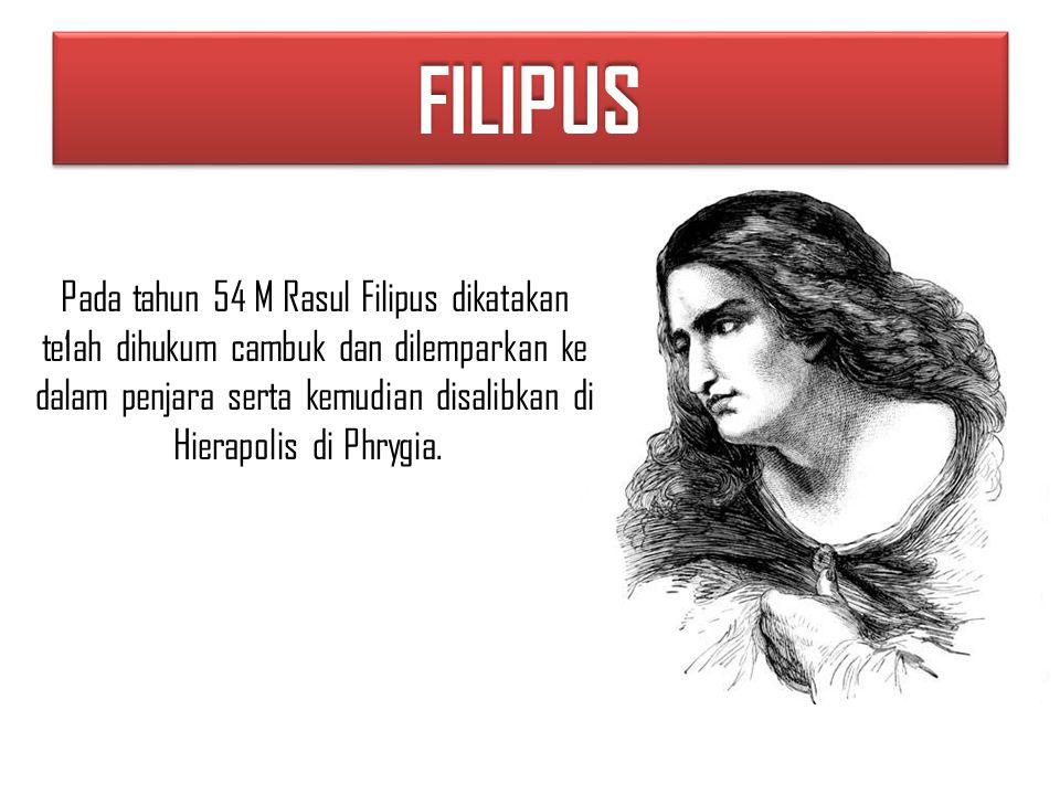 FILIPUSFILIPUS Pada tahun 54 M Rasul Filipus dikatakan te1ah dihukum cambuk dan dilemparkan ke dalam penjara serta kemudian disalibkan di Hierapolis di Phrygia.