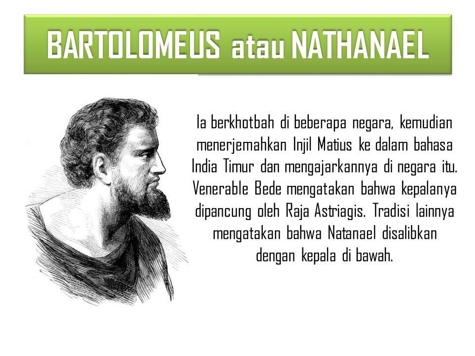 BARTOLOMEUS atau NATHANAEL Ia berkhotbah di beberapa negara, kemudian menerjemahkan Injil Matius ke dalam bahasa India Timur dan mengajarkannya di negara itu.