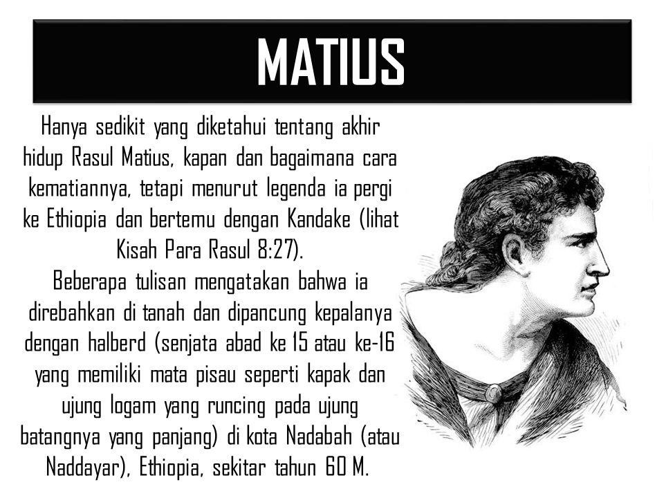 MATIUSMATIUS Hanya sedikit yang diketahui tentang akhir hidup Rasul Matius, kapan dan bagaimana cara kematiannya, tetapi menurut legenda ia pergi ke Ethiopia dan bertemu dengan Kandake (lihat Kisah Para Rasul 8:27).