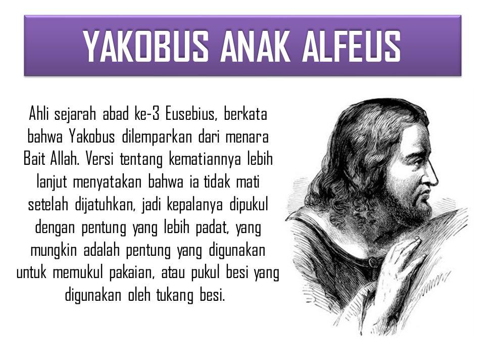 YAKOBUS ANAK ALFEUS Ahli sejarah abad ke-3 Eusebius, berkata bahwa Yakobus dilemparkan dari menara Bait Allah.