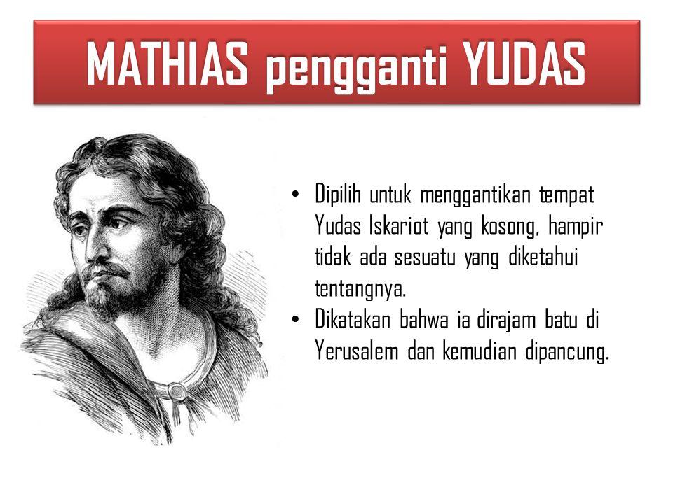 MATHIAS pengganti YUDAS Dipilih untuk menggantikan tempat Yudas Iskariot yang kosong, hampir tidak ada sesuatu yang diketahui tentangnya.
