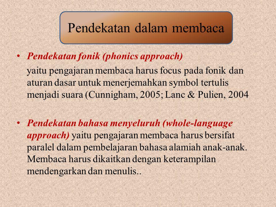 Pendekatan fonik (phonics approach) yaitu pengajaran membaca harus focus pada fonik dan aturan dasar untuk menerjemahkan symbol tertulis menjadi suara (Cunnigham, 2005; Lanc & Pulien, 2004 Pendekatan bahasa menyeluruh (whole-language approach) yaitu pengajaran membaca harus bersifat paralel dalam pembelajaran bahasa alamiah anak-anak.