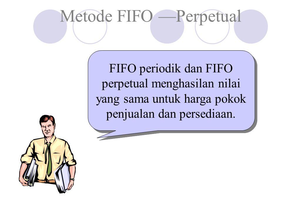 Metode FIFO —Perpetual FIFO periodik dan FIFO perpetual menghasilan nilai yang sama untuk harga pokok penjualan dan persediaan.