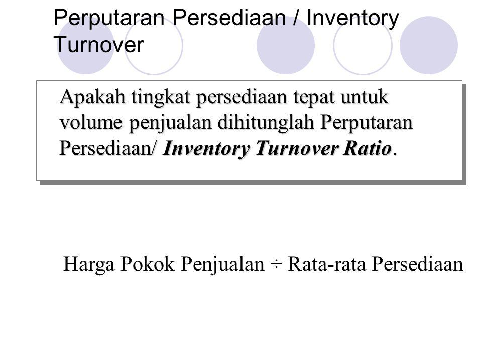 Perputaran Persediaan / Inventory Turnover Apakah tingkat persediaan tepat untuk volume penjualan dihitunglah Perputaran Persediaan/ Inventory Turnove