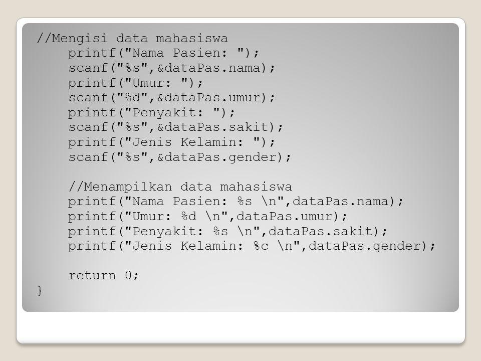 //Mengisi data mahasiswa printf( Nama Pasien: ); scanf( %s ,&dataPas.nama); printf( Umur: ); scanf( %d ,&dataPas.umur); printf( Penyakit: ); scanf( %s ,&dataPas.sakit); printf( Jenis Kelamin: ); scanf( %s ,&dataPas.gender); //Menampilkan data mahasiswa printf( Nama Pasien: %s \n ,dataPas.nama); printf( Umur: %d \n ,dataPas.umur); printf( Penyakit: %s \n ,dataPas.sakit); printf( Jenis Kelamin: %c \n ,dataPas.gender); return 0; }