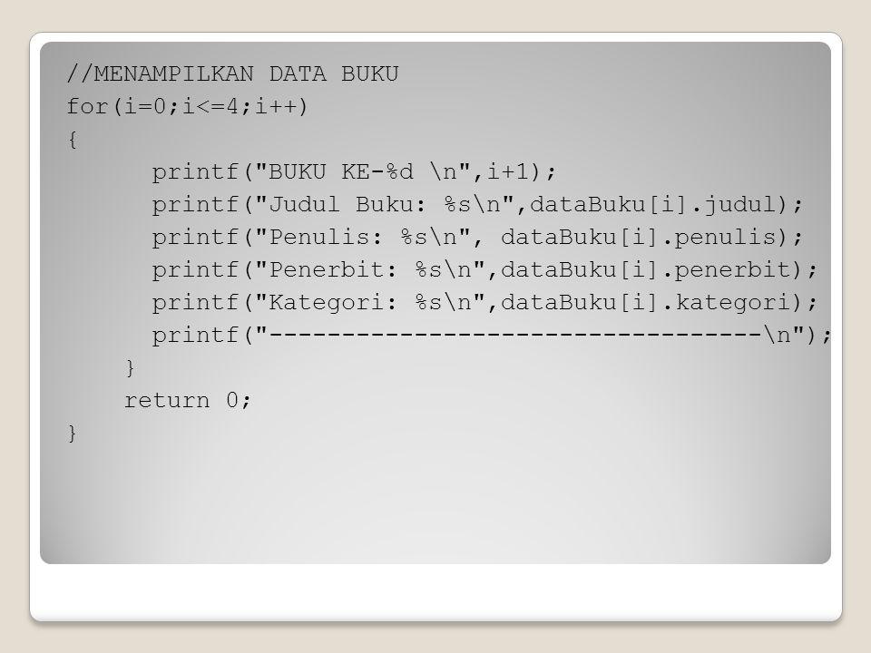 //MENAMPILKAN DATA BUKU for(i=0;i<=4;i++) { printf( BUKU KE-%d \n ,i+1); printf( Judul Buku: %s\n ,dataBuku[i].judul); printf( Penulis: %s\n , dataBuku[i].penulis); printf( Penerbit: %s\n ,dataBuku[i].penerbit); printf( Kategori: %s\n ,dataBuku[i].kategori); printf( ----------------------------------\n ); } return 0; }