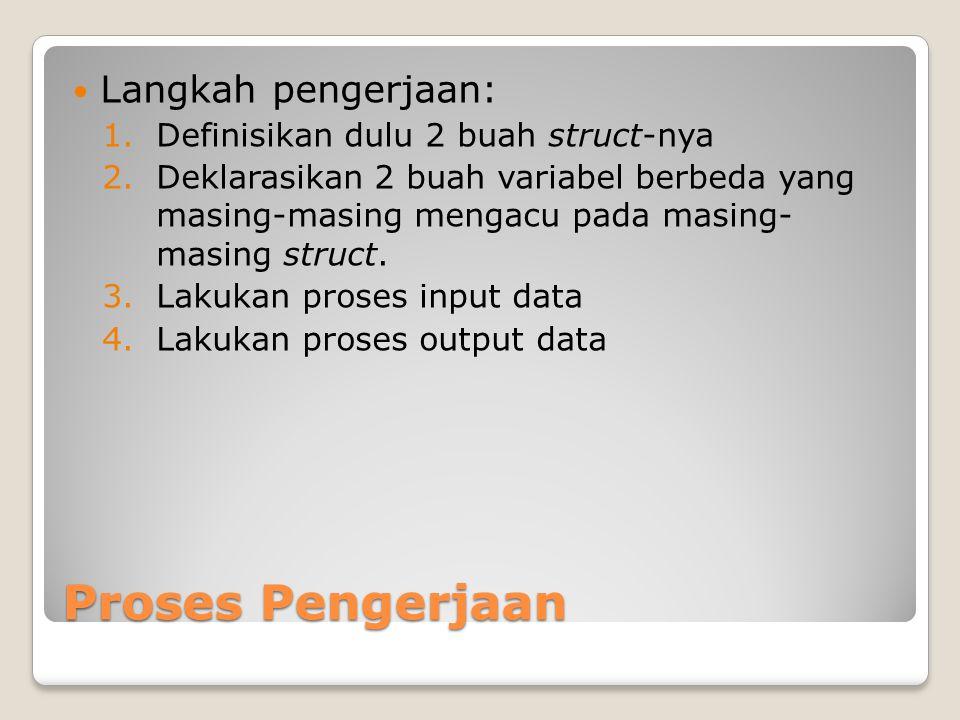 Proses Pengerjaan Langkah pengerjaan: 1.Definisikan dulu 2 buah struct-nya 2.Deklarasikan 2 buah variabel berbeda yang masing-masing mengacu pada masing- masing struct.