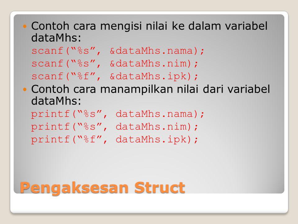Pengaksesan Struct Contoh cara mengisi nilai ke dalam variabel dataMhs: scanf( %s , &dataMhs.nama); scanf( %s , &dataMhs.nim); scanf( %f , &dataMhs.ipk); Contoh cara manampilkan nilai dari variabel dataMhs: printf( %s , dataMhs.nama); printf( %s , dataMhs.nim); printf( %f , dataMhs.ipk);