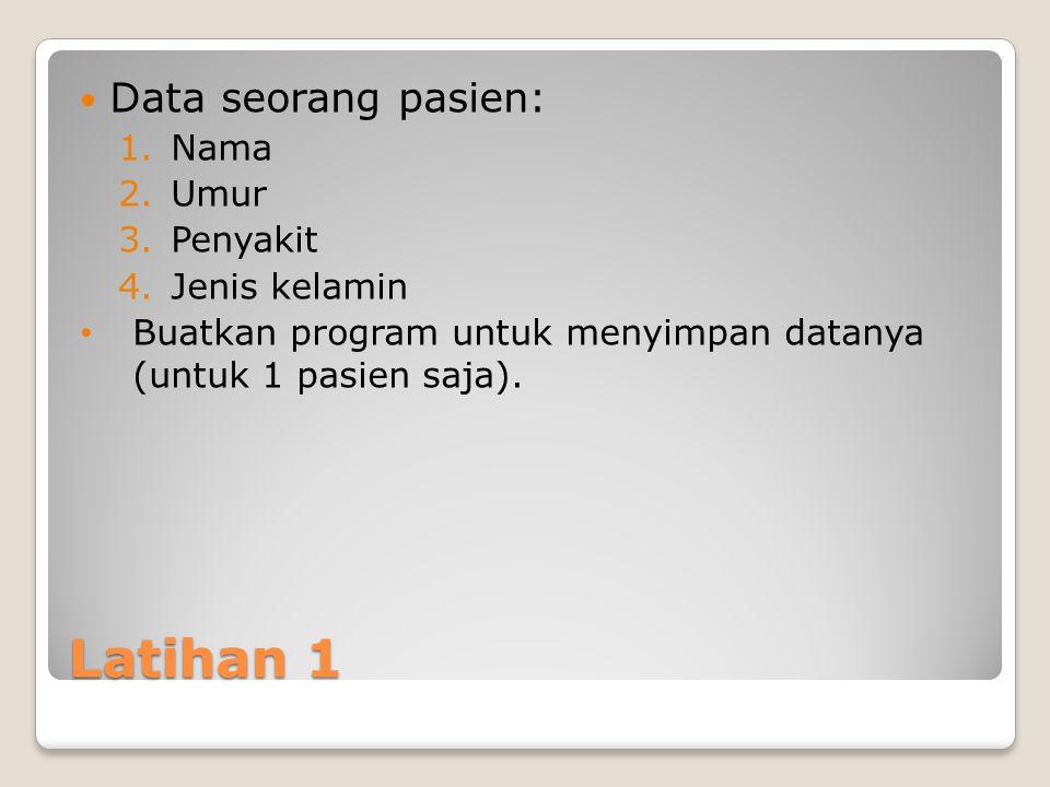 Latihan 1 Data seorang pasien: 1.Nama 2.Umur 3.Penyakit 4.Jenis kelamin Buatkan program untuk menyimpan datanya (untuk 1 pasien saja).