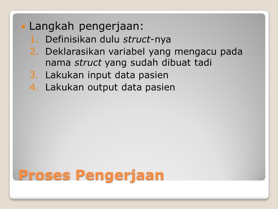 Proses Pengerjaan Langkah pengerjaan: 1.Definisikan dulu struct-nya 2.Deklarasikan variabel yang mengacu pada nama struct yang sudah dibuat tadi 3.Lakukan input data pasien 4.Lakukan output data pasien