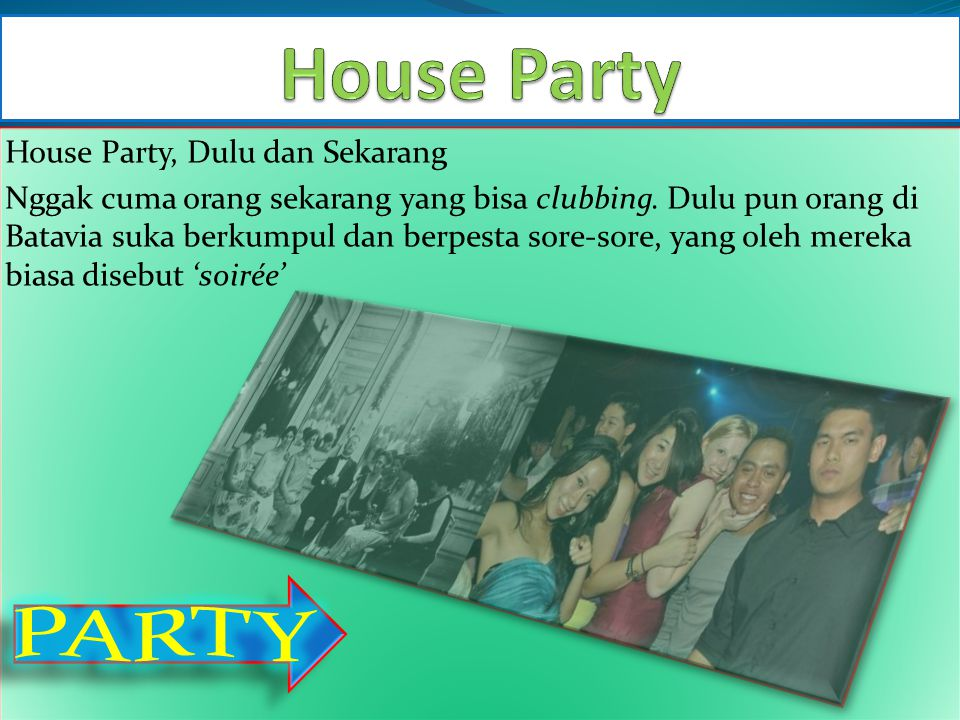 House Party, Dulu dan Sekarang Nggak cuma orang sekarang yang bisa clubbing. Dulu pun orang di Batavia suka berkumpul dan berpesta sore-sore, yang ole