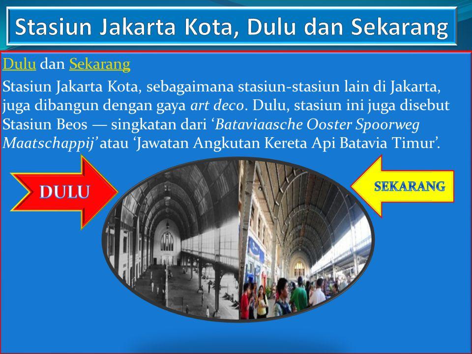 DuluDulu dan SekarangSekarang Stasiun Jakarta Kota, sebagaimana stasiun-stasiun lain di Jakarta, juga dibangun dengan gaya art deco. Dulu, stasiun ini