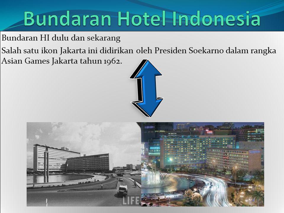 Bundaran HI dulu dan sekarang Salah satu ikon Jakarta ini didirikan oleh Presiden Soekarno dalam rangka Asian Games Jakarta tahun 1962. Bundaran HI du