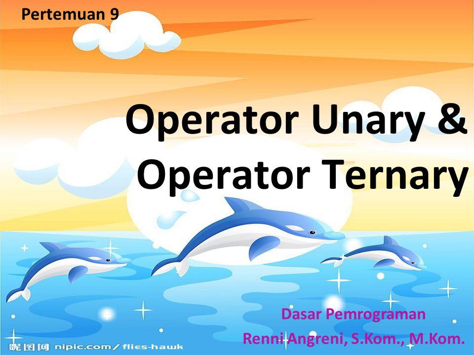 Operator Unary & Operator Ternary Pertemuan 9 Dasar Pemrograman Renni Angreni, S.Kom., M.Kom.