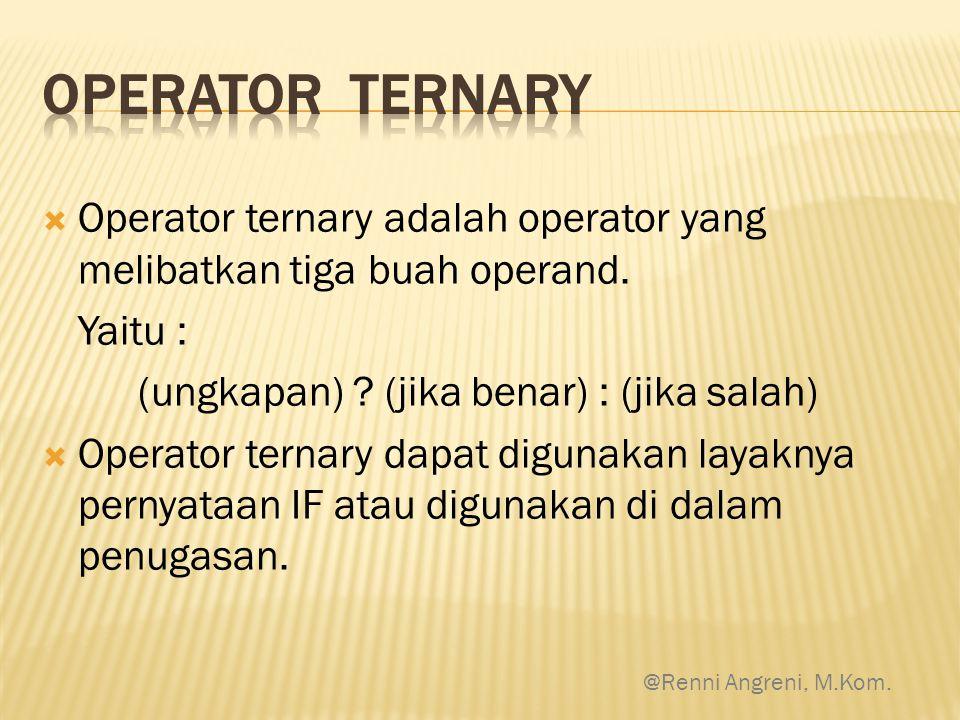  Operator ternary adalah operator yang melibatkan tiga buah operand. Yaitu : (ungkapan) ? (jika benar) : (jika salah)  Operator ternary dapat diguna