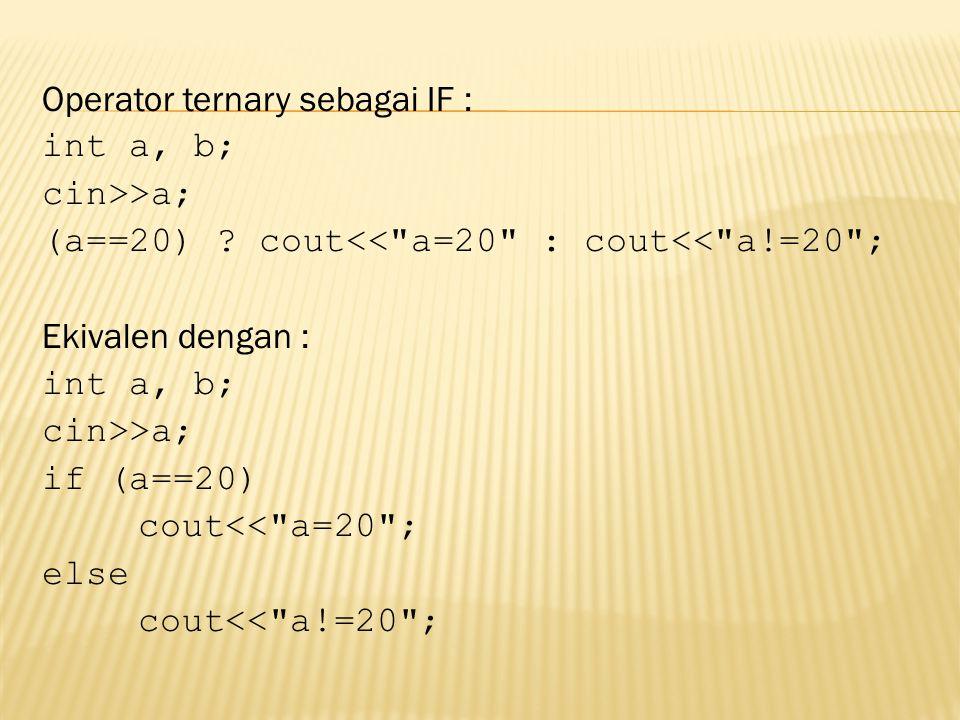 Operator ternary sebagai IF : int a, b; cin>>a; (a==20) ? cout<<