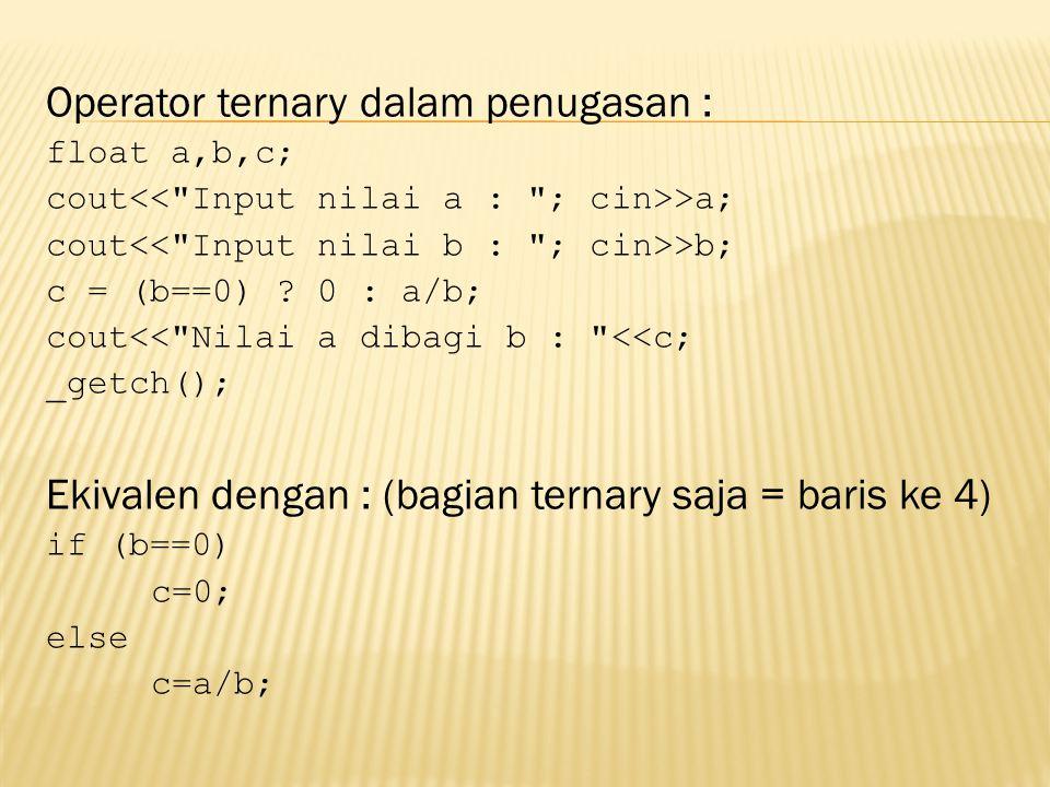 Operator ternary dalam penugasan : float a,b,c; cout >a; cout >b; c = (b==0) ? 0 : a/b; cout<<
