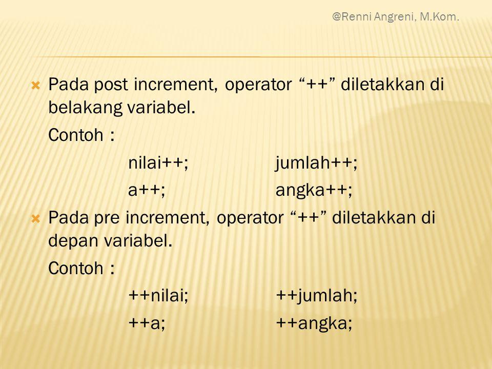 " Pada post increment, operator ""++"" diletakkan di belakang variabel. Contoh : nilai++;jumlah++; a++;angka++;  Pada pre increment, operator ""++"" dile"