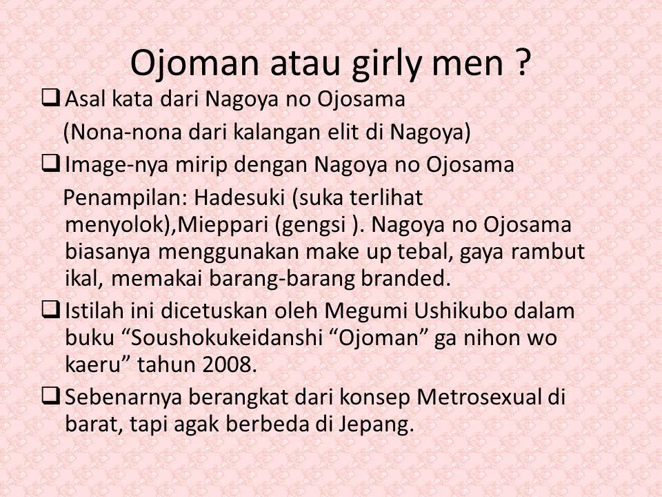 Ojoman atau girly men ?  Asal kata dari Nagoya no Ojosama (Nona-nona dari kalangan elit di Nagoya)  Image-nya mirip dengan Nagoya no Ojosama Penampi