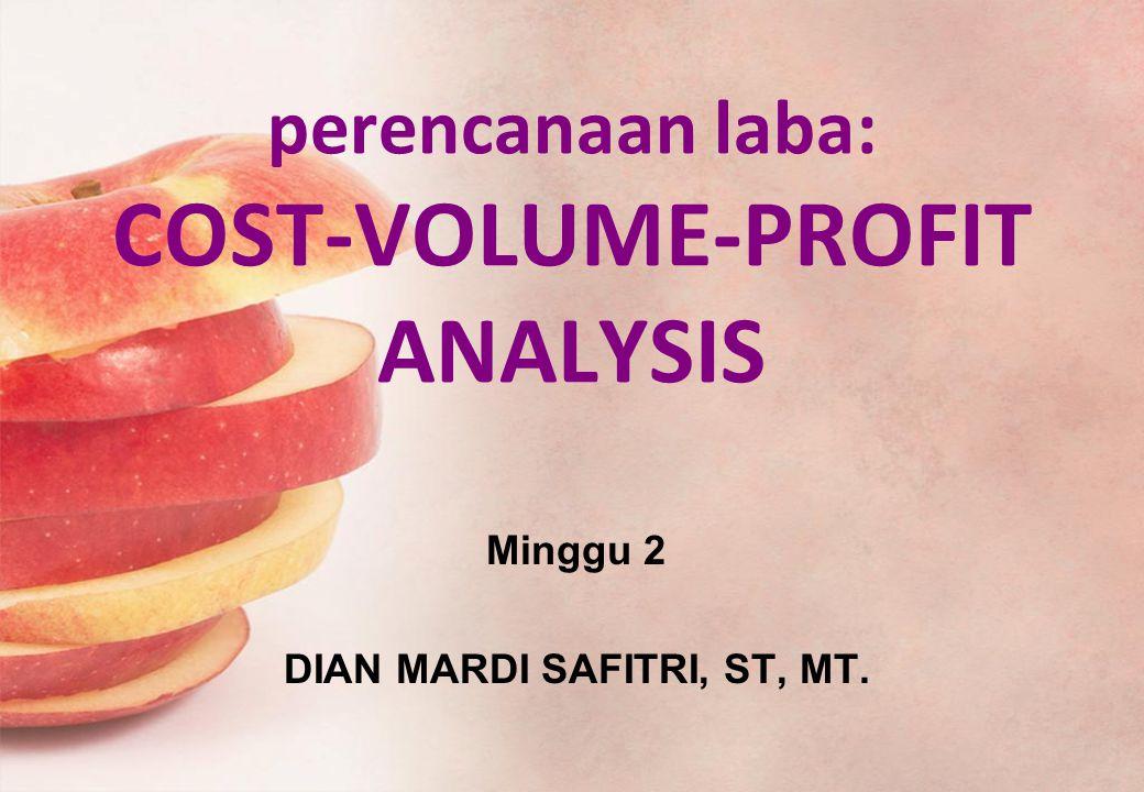 perencanaan laba: COST-VOLUME-PROFIT ANALYSIS Minggu 2 DIAN MARDI SAFITRI, ST, MT.