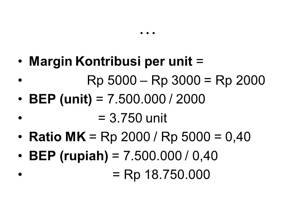 … Margin Kontribusi per unit = Rp 5000 – Rp 3000 = Rp 2000 BEP (unit) = 7.500.000 / 2000 = 3.750 unit Ratio MK = Rp 2000 / Rp 5000 = 0,40 BEP (rupiah)