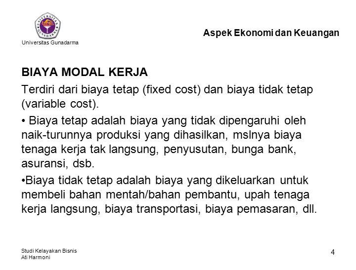 Universitas Gunadarma Studi Kelayakan Bisnis Ati Harmoni 4 BIAYA MODAL KERJA Terdiri dari biaya tetap (fixed cost) dan biaya tidak tetap (variable cos