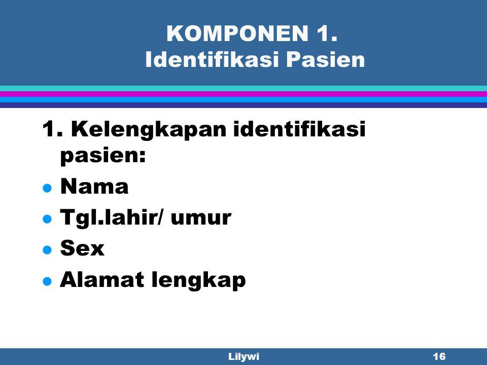 Lilywi15 KOMPONEN 1. Identifikasi Pasien Minimal setiap lembar berkas mempunyai Nama dan No.Rekam Medis pasien. Bila ada lembaran yang tanpa identitas