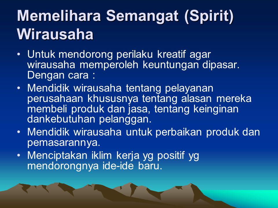 Memelihara Semangat (Spirit) Wirausaha Untuk mendorong perilaku kreatif agar wirausaha memperoleh keuntungan dipasar. Dengan cara : Mendidik wirausaha