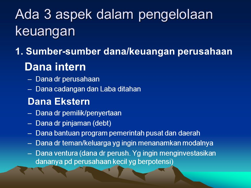 Ada 3 aspek dalam pengelolaan keuangan 1. Sumber-sumber dana/keuangan perusahaan Dana intern –Dana dr perusahaan –Dana cadangan dan Laba ditahan Dana