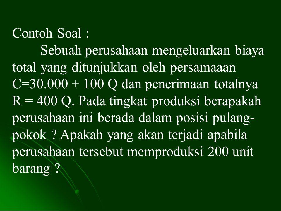 Contoh Soal : Sebuah perusahaan mengeluarkan biaya total yang ditunjukkan oleh persamaaan C=30.000 + 100 Q dan penerimaan totalnya R = 400 Q. Pada tin