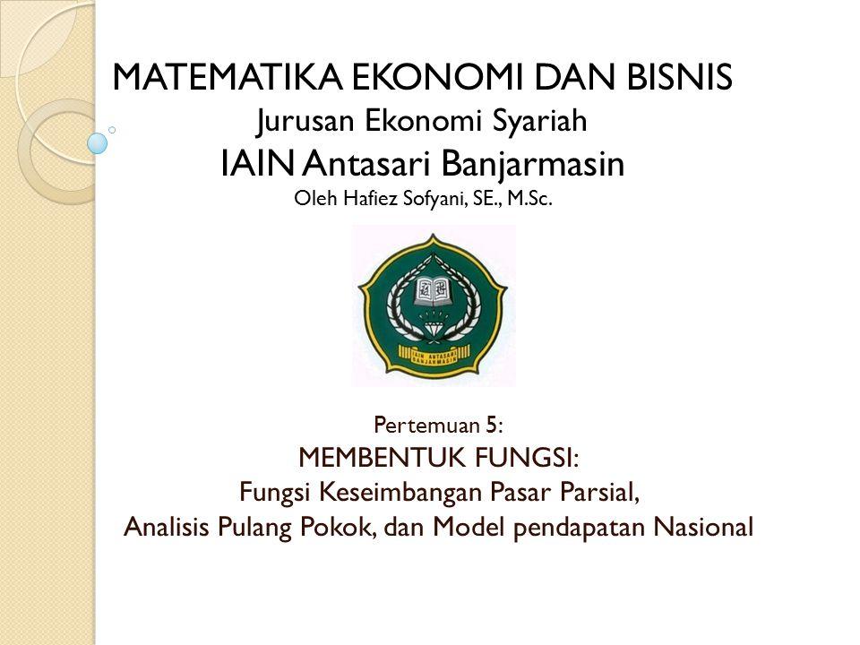 Pertemuan 5: MEMBENTUK FUNGSI: Fungsi Keseimbangan Pasar Parsial, Analisis Pulang Pokok, dan Model pendapatan Nasional MATEMATIKA EKONOMI DAN BISNIS Jurusan Ekonomi Syariah IAIN Antasari Banjarmasin Oleh Hafiez Sofyani, SE., M.Sc.