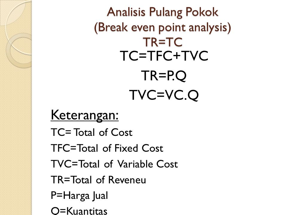 Analisis Pulang Pokok (Break even point analysis) TR=TC TC=TFC+TVC TR=P.Q TVC=VC.Q Keterangan: TC= Total of Cost TFC=Total of Fixed Cost TVC=Total of