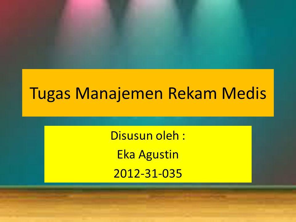 Tugas Manajemen Rekam Medis Disusun oleh : Eka Agustin 2012-31-035
