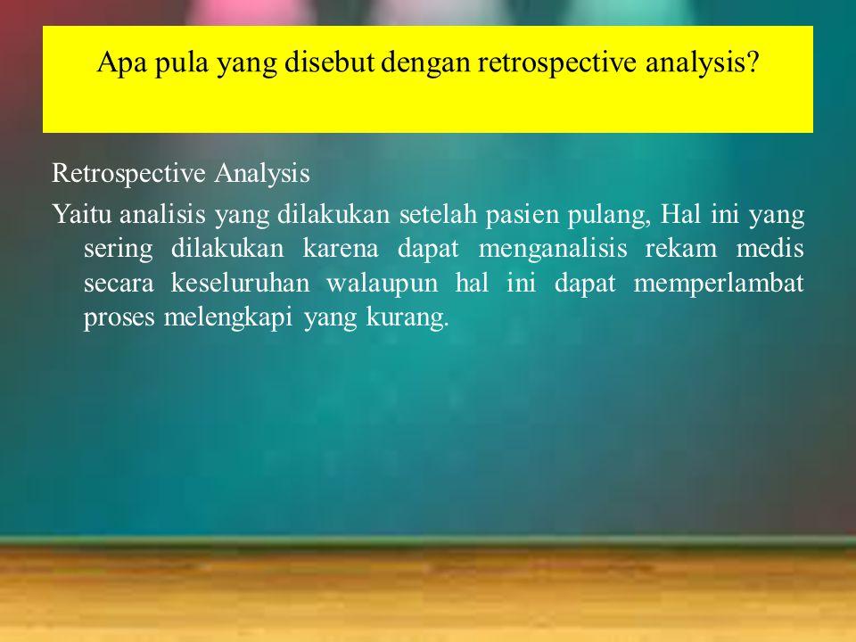 Apa pula yang disebut dengan retrospective analysis? Retrospective Analysis Yaitu analisis yang dilakukan setelah pasien pulang, Hal ini yang sering d