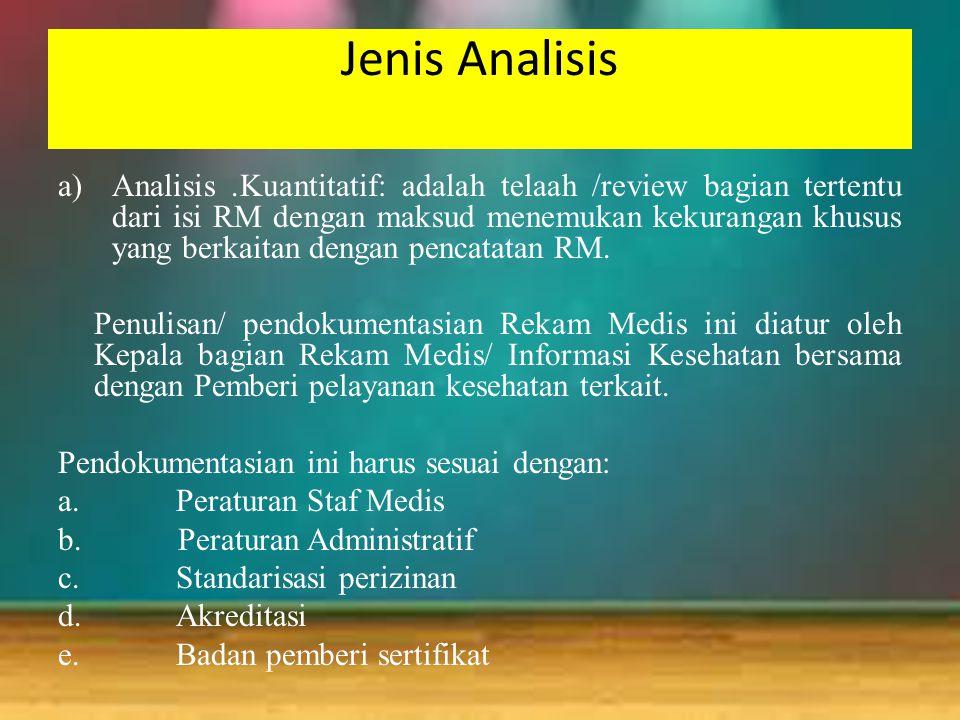 Jenis Analisis a)Analisis.Kuantitatif: adalah telaah /review bagian tertentu dari isi RM dengan maksud menemukan kekurangan khusus yang berkaitan deng