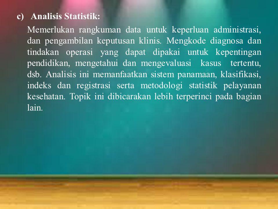 c)Analisis Statistik: Memerlukan rangkuman data untuk keperluan administrasi, dan pengambilan keputusan klinis. Mengkode diagnosa dan tindakan operasi