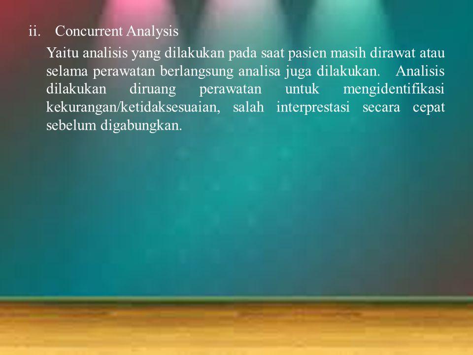 ii.Concurrent Analysis Yaitu analisis yang dilakukan pada saat pasien masih dirawat atau selama perawatan berlangsung analisa juga dilakukan. Analisis