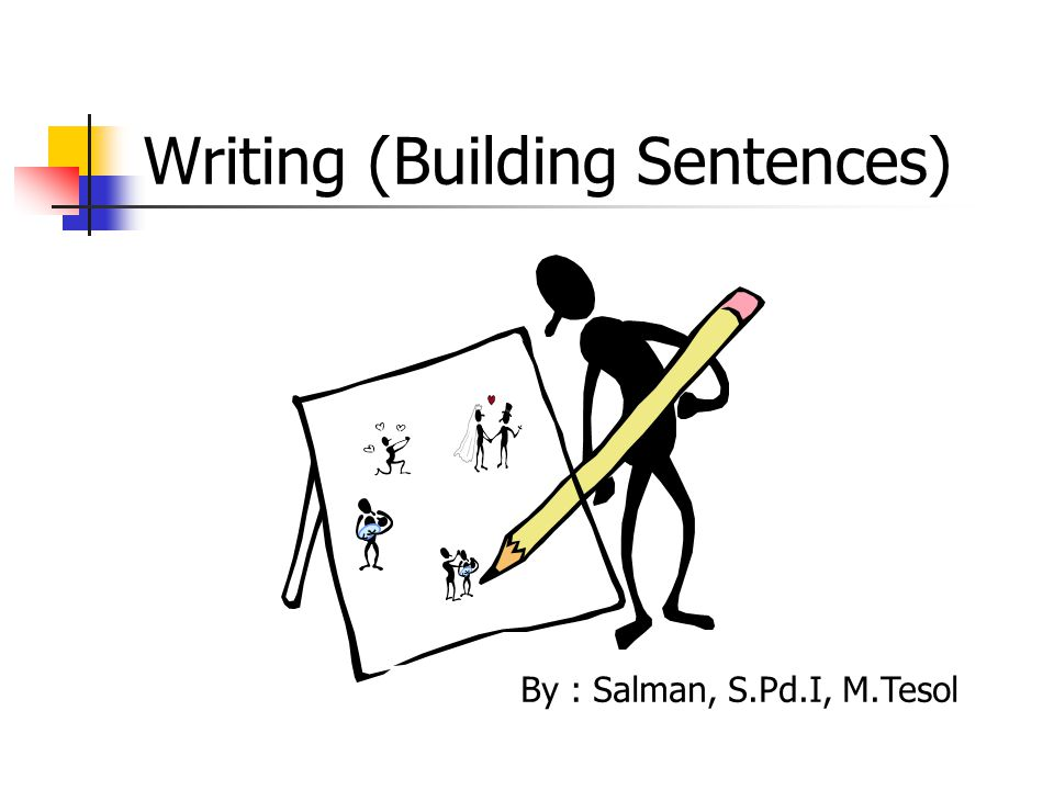 Writing (Building Sentences) By : Salman, S.Pd.I, M.Tesol