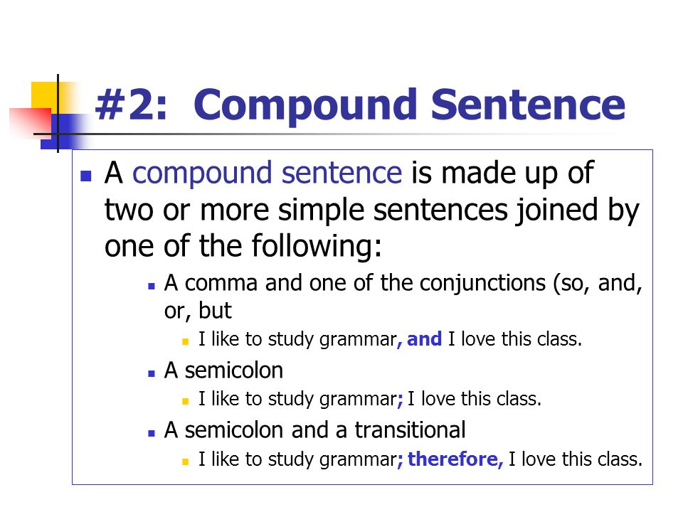#2: Compound Sentence A compound sentence is made up of two or more simple sentences joined by one of the following: A comma and one of the conjunctions (so, and, or, but I like to study grammar, and I love this class.