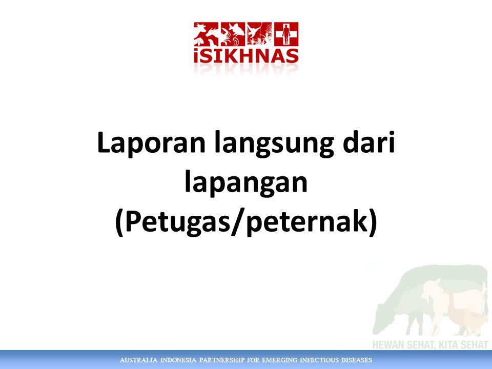 AUSTRALIA INDONESIA PARTNERSHIP FOR EMERGING INFECTIOUS DISEASES Laporan langsung dari lapangan (Petugas/peternak)