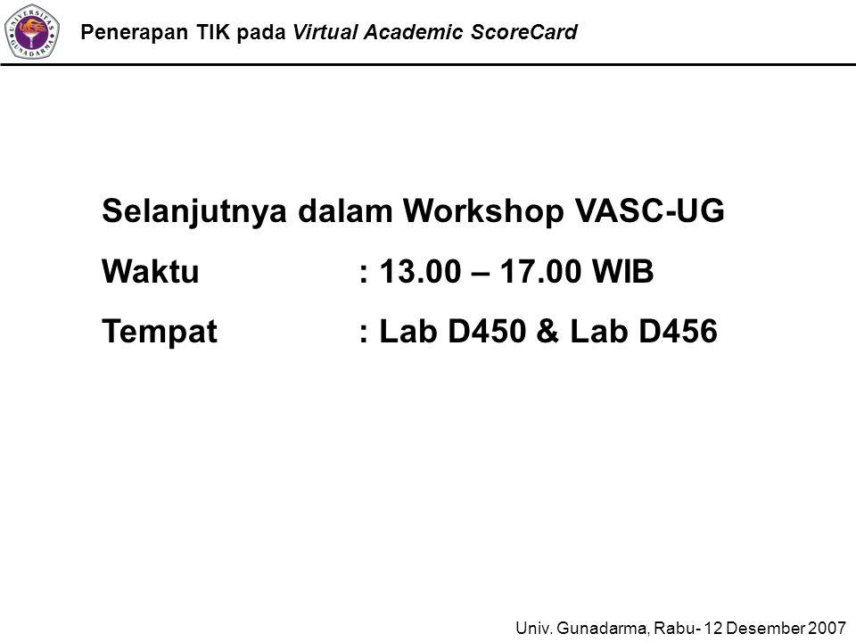 Penerapan TIK pada Virtual Academic ScoreCard Selanjutnya dalam Workshop VASC-UG Waktu: 13.00 – 17.00 WIB Tempat: Lab D450 & Lab D456