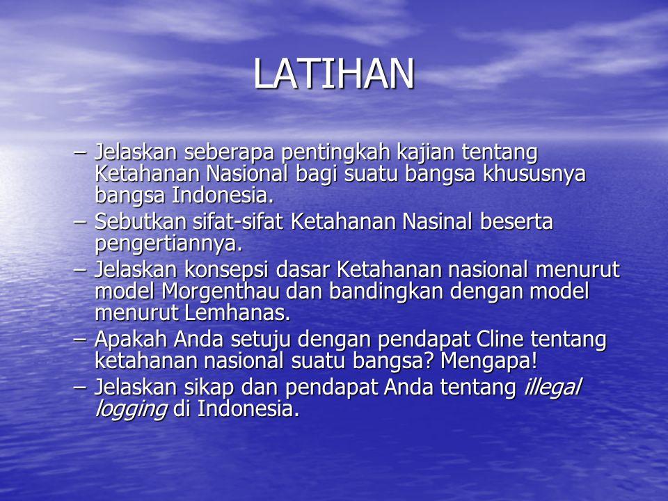 LATIHAN –Jelaskan seberapa pentingkah kajian tentang Ketahanan Nasional bagi suatu bangsa khususnya bangsa Indonesia. –Sebutkan sifat-sifat Ketahanan